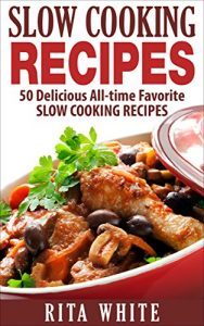 Slow Cooking Recipes: 50 Top rated recipes for your Soul