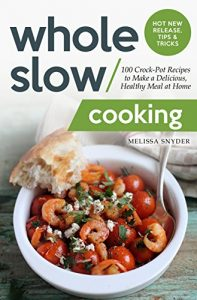 Whole Slow Cooking: 100 Crock-Pot Recipes to Make a Delicious, Healthy Meal at Home